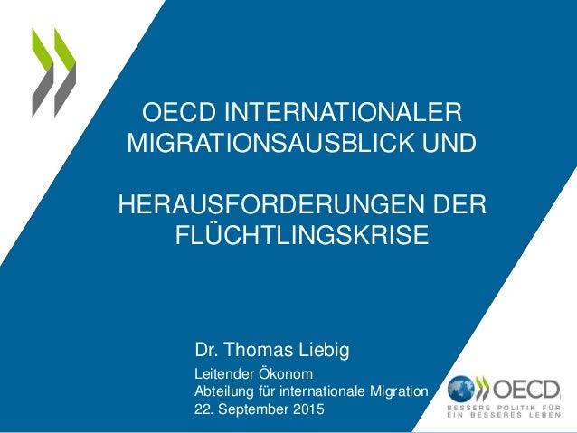 OECD INTERNATIONALER MIGRATIONSAUSBLICK UND HERAUSFORDERUNGEN DER FLÜCHTLINGSKRISE Dr. Thomas Liebig Leitender Ökonom Abte...