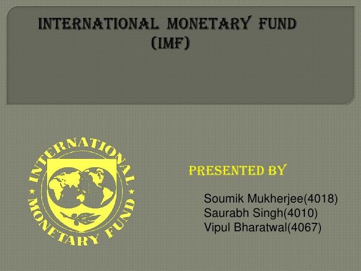 INTERNATIONAL  MONETARY  FUND                            (IMF)              <br />PRESENTED BY<br />SoumikMukherjee(4018)<...