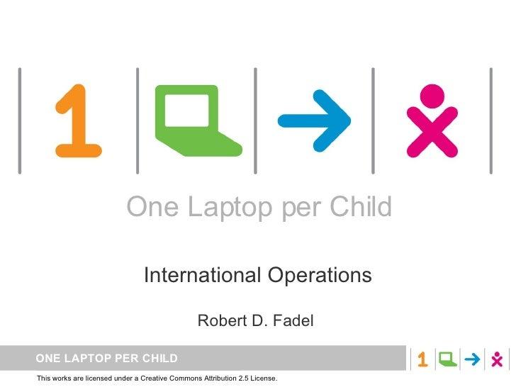 One Laptop per Child International Operations Robert D. Fadel  One Laptop per Child