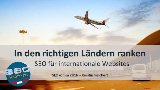 In den richtigen Ländern ranken SEO für internationale Websites SEOkomm 2016 – Kerstin Reichert