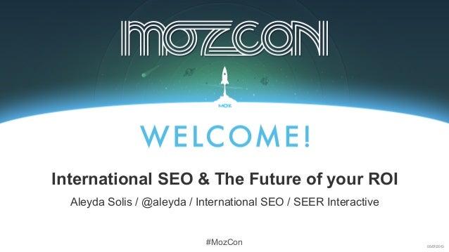 05/07/2013 #MozCon Aleyda Solis / @aleyda / International SEO / SEER Interactive International SEO & The Future of your ROI
