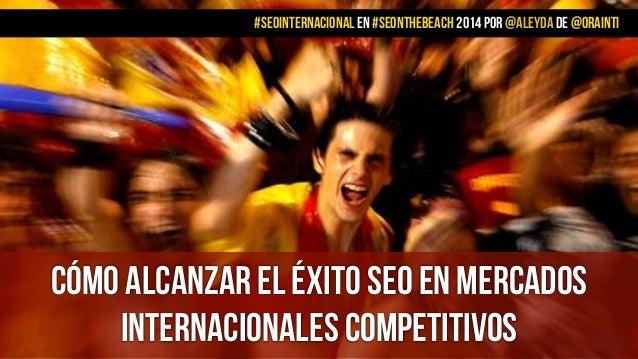 CÓMO ALCANZAR EL ÉXITO SEO EN MERCADOs INTERNACIONALES COMPETITIVOS #SEOINTERNACIONAL EN #SEONTHEBEACH 2014 POR @aleyda DE...