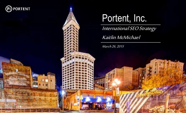 Portent, Inc. Your Name PresentationName MonthXX,20XX Portent, Inc. InternationalSEOStrategy KaitlinMcMichael March26,2015