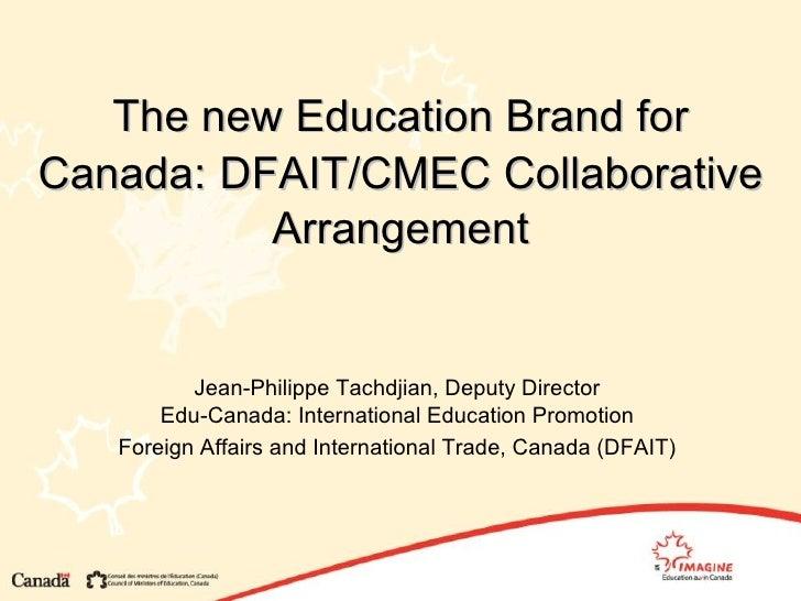 The new Education Brand for Canada:   DFAIT/CMEC Collaborative Arrangement Jean-Philippe Tachdjian, Deputy Director Edu-Ca...