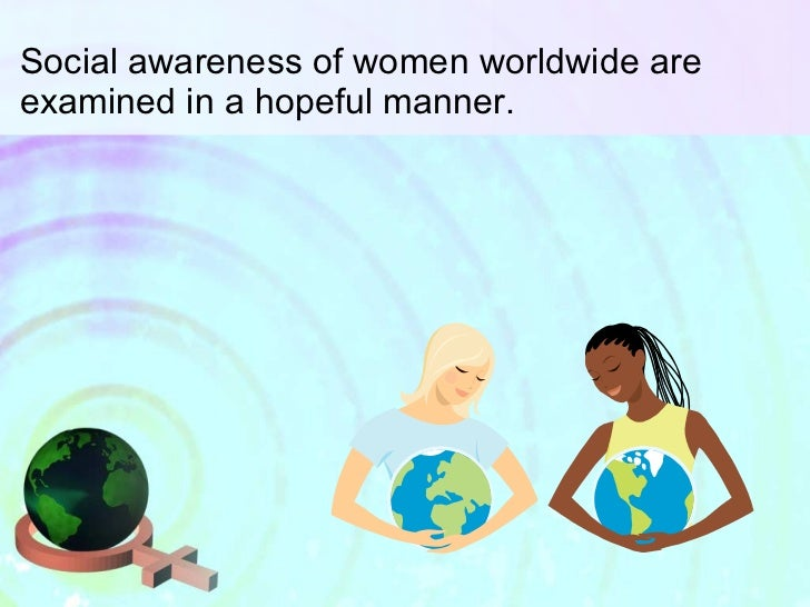 Social awareness of women worldwide are examined in a hopeful manner.