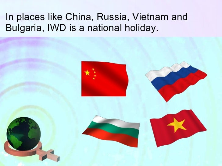In places like China, Russia, Vietnam and Bulgaria, IWD is a national holiday.