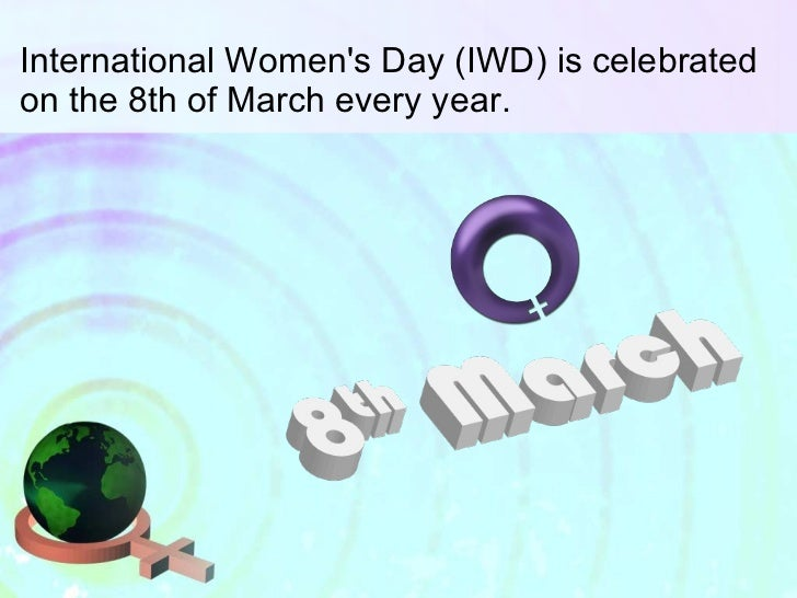 International Women's Day (IWD) is celebrated on the 8th of March every year.