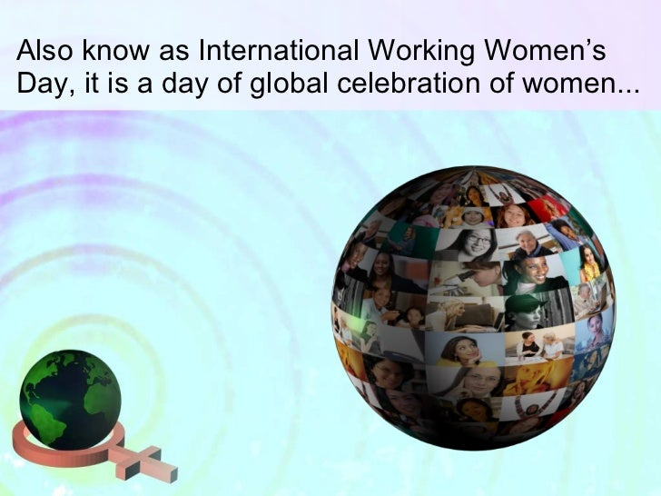 Also know as International Working Women's Day, it is a day of global celebration of women...