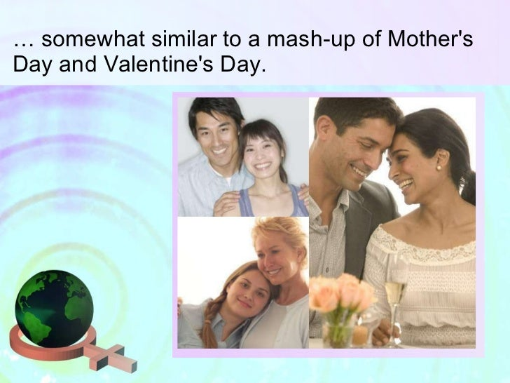 …  somewhat similar to a mash-up of Mother's Day and Valentine's Day.