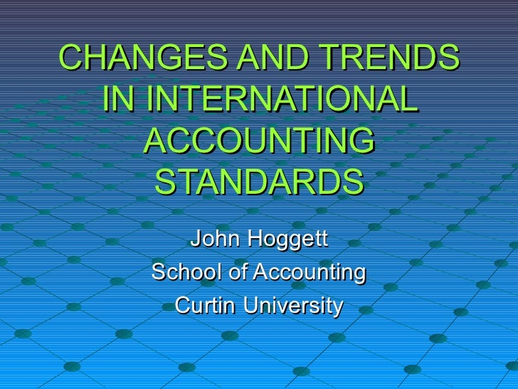 CHANGES AND TRENDS IN INTERNATIONAL ACCOUNTING STANDARDS John Hoggett School of Accounting Curtin University
