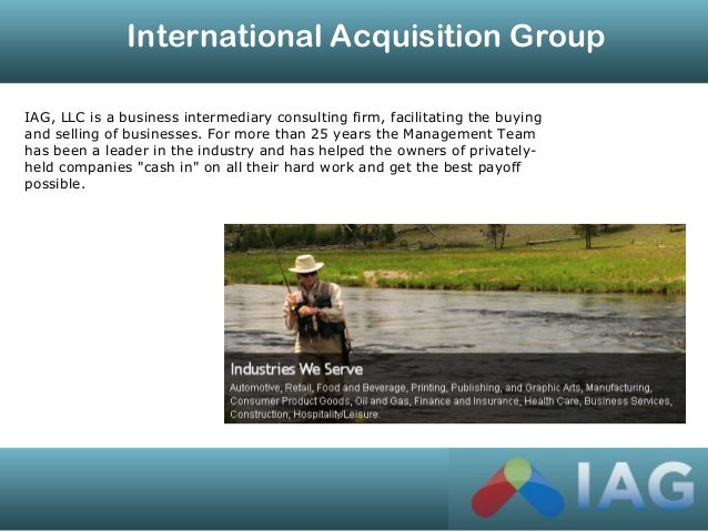International Acquisition Group IAG, LLC is a business intermediary consulting firm, facilitating the buying and selling o...