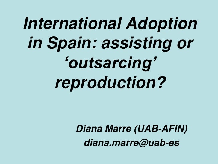 International Adoption in Spain: assisting or 'outsarcing' reproduction?<br />Diana Marre (UAB-AFIN)<br />diana.marre@uab-...