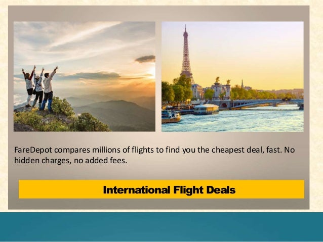 International Flight Deals FareDepot compares millions of flights to find you the cheapest deal, fast. No hidden charges, ...