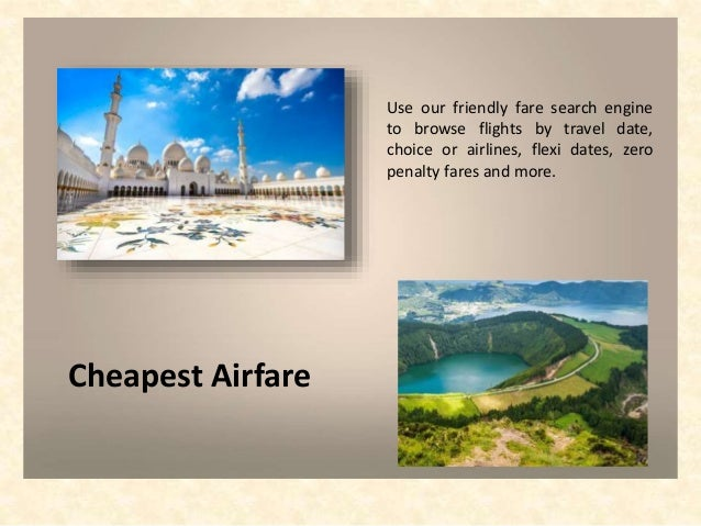 Cheapest Airfare Use our friendly fare search engine to browse flights by travel date, choice or airlines, flexi dates, ze...