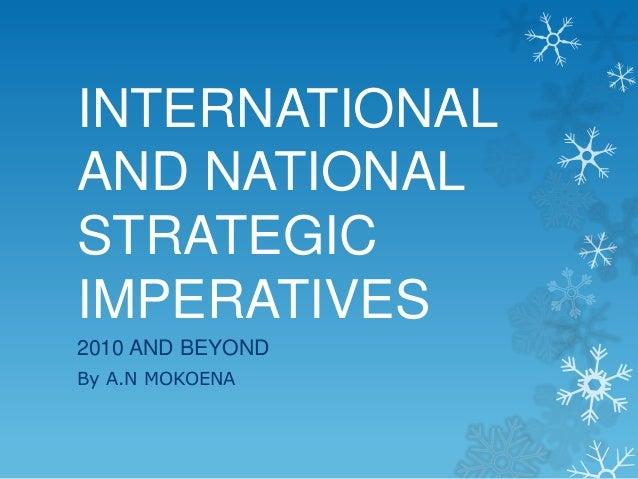 INTERNATIONALAND NATIONALSTRATEGICIMPERATIVES2010 AND BEYONDBy A.N MOKOENA