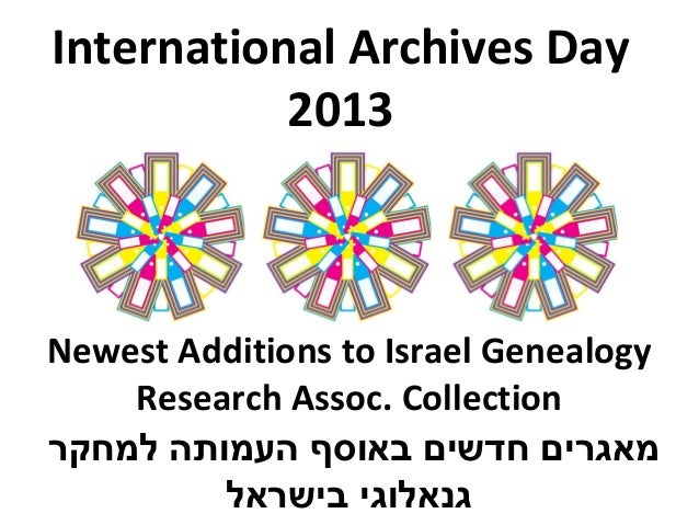 International Archives Day2013Newest Additions to Israel GenealogyResearch Assoc. Collection‫למחקר‬ ‫העמותה‬ ‫באוסף‬ ‫חדשי...