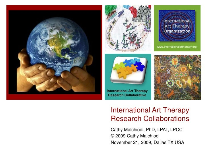 International Art Therapy Research Collaborations<br />Cathy Malchiodi, PhD, LPAT, LPCC<br />© 2009 Cathy Malchiodi<br />N...