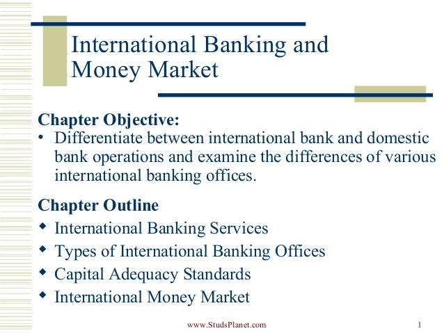 1 International Banking and Money Market Chapter Objective: • Differentiate between international bank and domestic bank o...