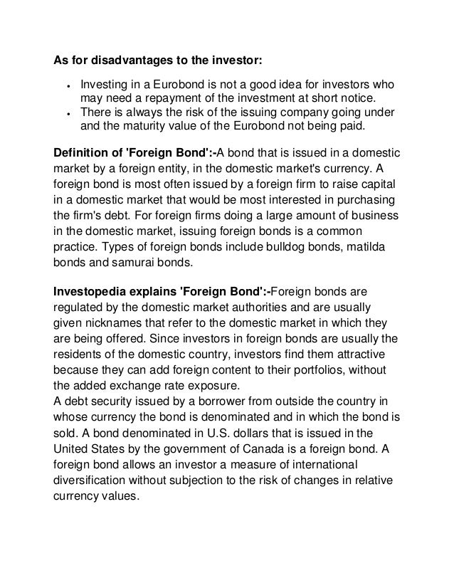 eurobonds benefits and risks It would mean that the bond would be seen as a safe investment and therefore would have a low interest rate cost it would be very beneficial for countries who are currently facing rising interest rate costs they would benefit from the lower interest rate and lower interest rate payments eurobonds.