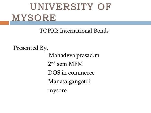UNIVERSITY OF MYSORE TOPIC: International Bonds Presented By, Mahadeva prasad.m 2nd sem MFM DOS in commerce Manasa gangotr...