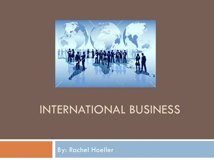 INTERNATIONAL BUSINESS By: Rachel Hoeller