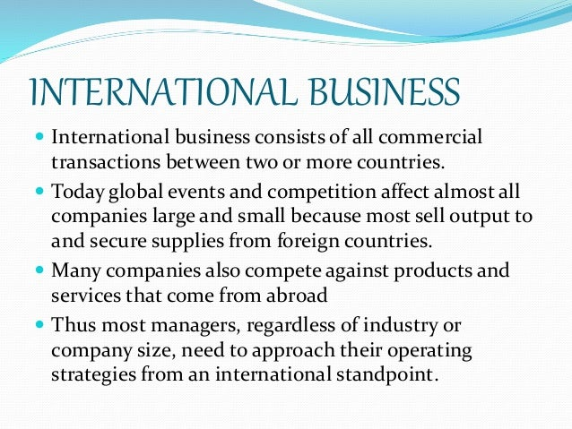 INTERNATIONAL BUSINESS  International business consists of all commercial transactions between two or more countries.  T...