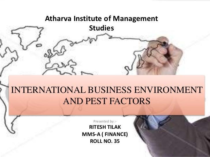 Atharva Institute of Management                  StudiesINTERNATIONAL BUSINESS ENVIRONMENT         AND PEST FACTORS       ...