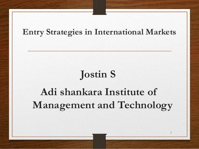 Entry Strategies in International Markets  Jostin S Adi shankara Institute of Management and Technology 1