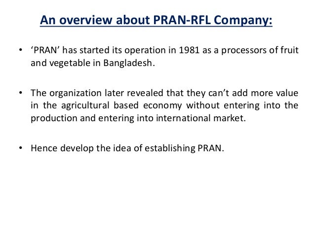 an overview of pran group Address, pran-rfl centre, 105, middle badda, dhaka-1212  contact phone, ( 8802) 9881792, 8835546-50 fax, 880-2-8820256 e-mail, info@amclprancom.
