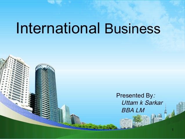 International Business  Presented By: Uttam k Sarkar BBA LM 1