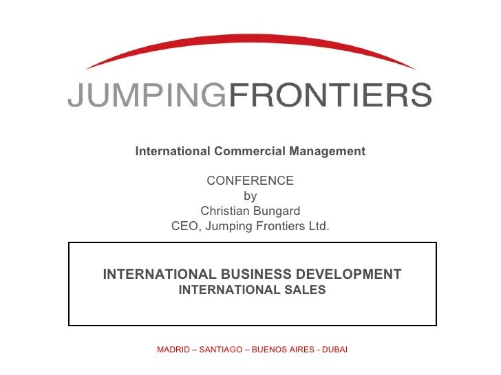 International Commercial Management CONFERENCE by Christian Bungard CEO, Jumping Frontiers Ltd. MADRID – SANTIAGO – BUENOS...