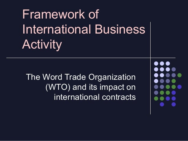 Framework of International Business Activity The Word Trade Organization (WTO) and its impact on international contracts