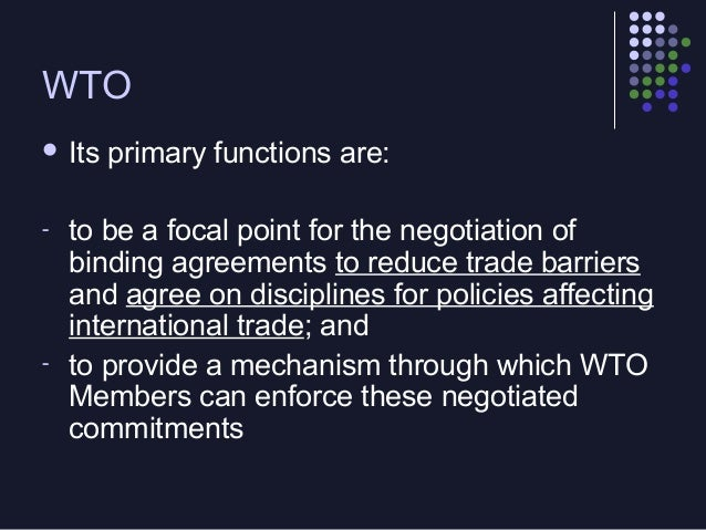 WTO  Its -  -  primary functions are:  to be a focal point for the negotiation of binding agreements to reduce trade barr...