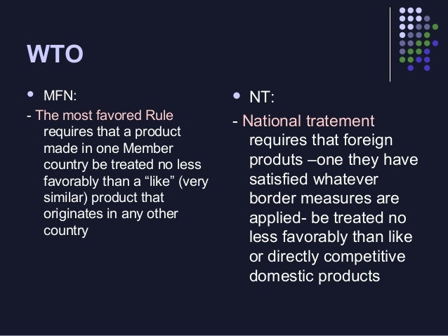 """WTO MFN: - The most favored Rule requires that a product made in one Member country be treated no less favorably than a """"l..."""