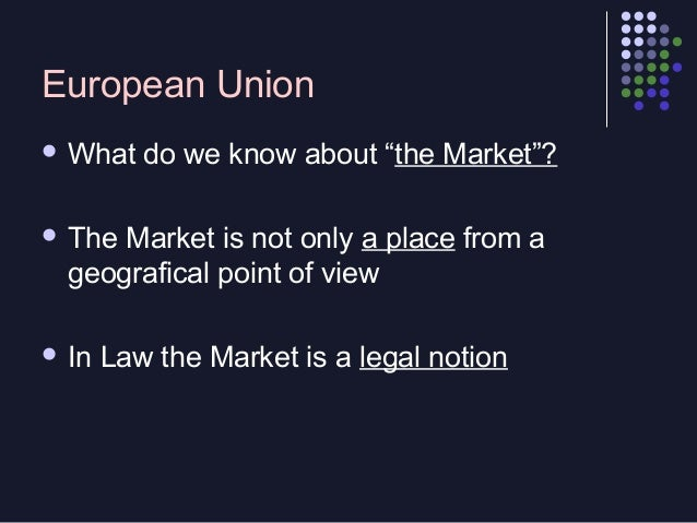 """European Union  What  do we know about """"the Market""""?   The  Market is not only a place from a geografical point of view ..."""