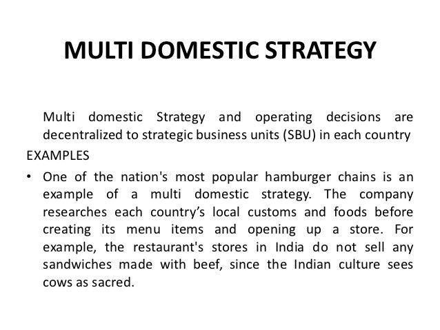 examples of transnational and multidomestic strategies Examples of multidomestic, transnational and global companies multidomestic: mcdonald's in 1955, mcdonald's opened its first restaurant in des plaines, illinois today, 2008, it operates over 31,000 restaurants worldwide, in 119 countries, on six continents, employing more than 1 5 million people all over the world.