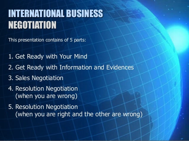 business negotiation process Business negotiations can be defined as a channel of communication intended to reconcile differences between parties and to settle conflict jointly the parties aim at achieving a win-win position.