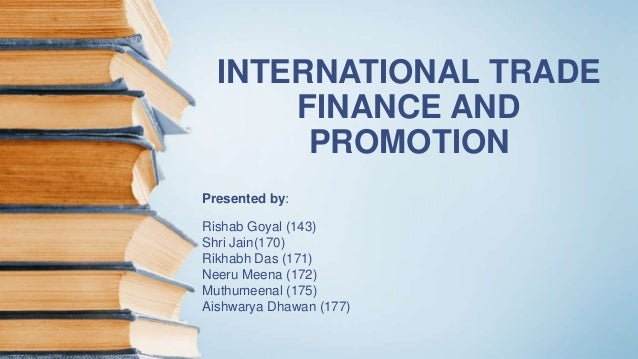INTERNATIONAL TRADE FINANCE AND PROMOTION Presented by: Rishab Goyal (143) Shri Jain(170) Rikhabh Das (171) Neeru Meena (1...