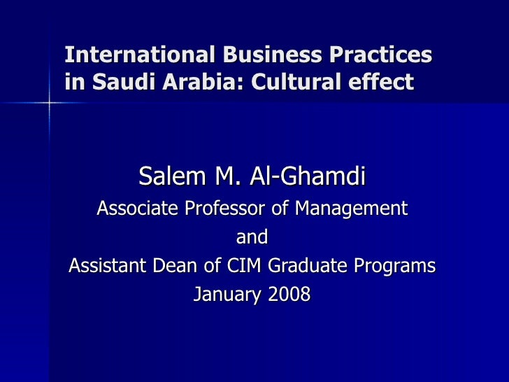International Business Practices in Saudi Arabia: Cultural effect Salem M. Al-Ghamdi Associate Professor of Management and...