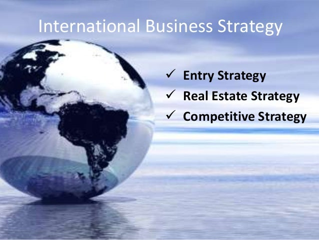 International Business Strategy                 Entry Strategy                 Real Estate Strategy                 Com...