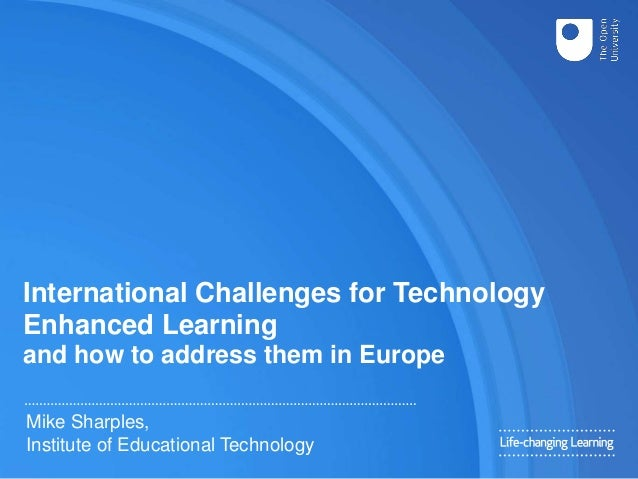 International Challenges for Technology Enhanced Learning and how to address them in Europe Mike Sharples, Institute of Ed...