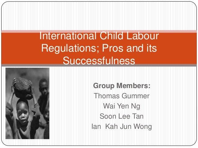 Group Members: Thomas Gummer Wai Yen Ng Soon Lee Tan Ian Kah Jun Wong International Child Labour Regulations; Pros and its...