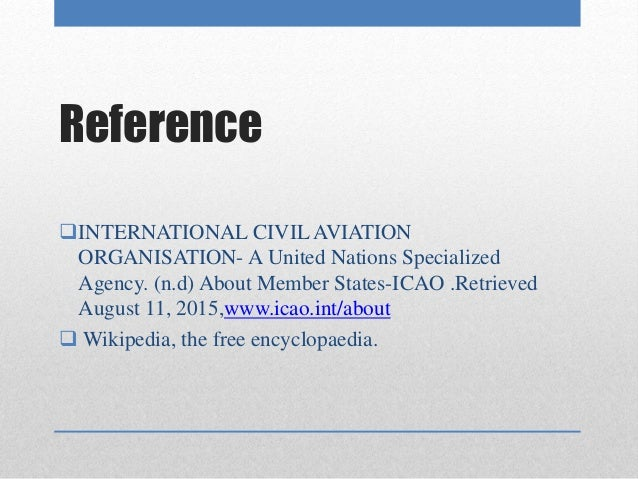 icao the international civil aviation organisation essay The icao is one of the largest specialized organizations of the united nations like the united nations, the icao is comprised of an assembly of general members.