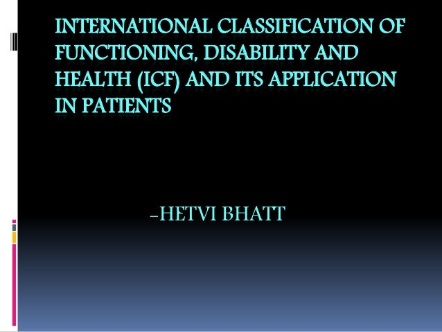 INTERNATIONAL CLASSIFICATION OF FUNCTIONING, DISABILITY AND HEALTH (ICF) AND ITS APPLICATION IN PATIENTS -HETVI BHATT