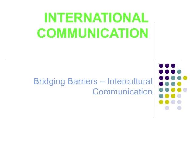 INTERNATIONAL COMMUNICATION Bridging Barriers – Intercultural Communication