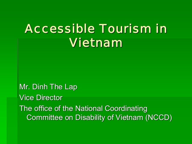 Accessible Tourism in  Vietnam  Mr. Dinh The Lap  Vice Director  The office of the National Coordinating  Committee on Dis...