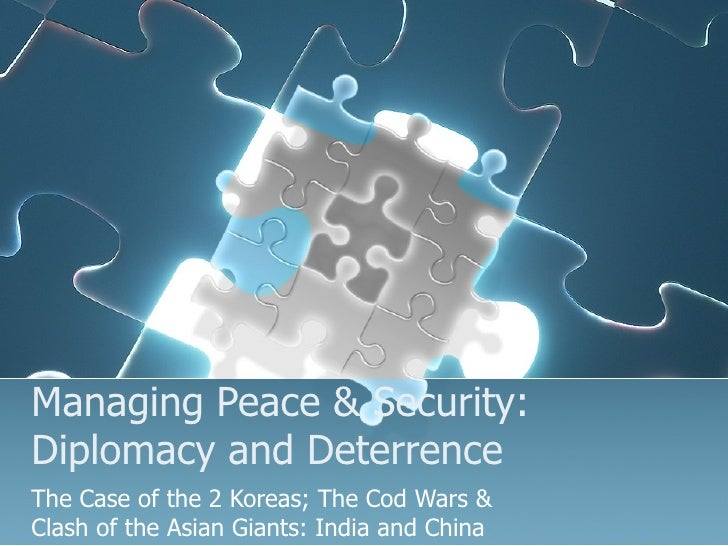 Managing Peace & Security: Diplomacy and Deterrence The Case of the 2 Koreas; The Cod Wars & Clash of the Asian Giants: In...