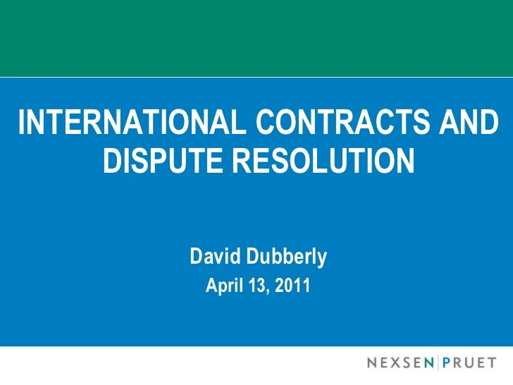 INTERNATIONAL CONTRACTS AND DISPUTE RESOLUTION David Dubberly April 13, 2011