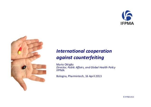 InternationalcooperationpagainstcounterfeitingMarioOttigliogDirector,PublicAffairs,andGlobalHealthPolicyIFPMABol...