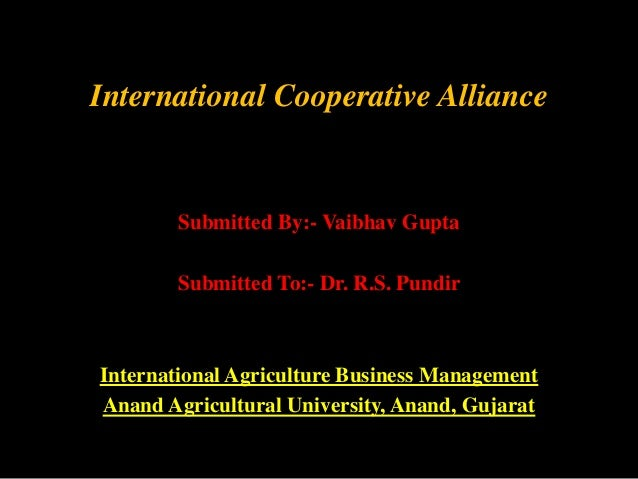 International Cooperative Alliance  Submitted By:- Vaibhav Gupta  Submitted To:- Dr. R.S. Pundir  International Agricultur...